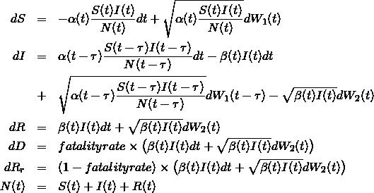 \begin{eqnarray*}dS &=& -\alpha(t)\frac{S(t)I(t)}{N(t)}dt + \sqrt{\alpha(t)\frac{S(t)I(t)}{N(t)}} dW_1(t) \\ \nonumber dI &=& \alpha(t-\tau) \frac{S(t-\tau)I(t-\tau)}{N(t-\tau)} dt - \beta(t) I(t) dt \\ &+& \sqrt{\alpha(t-\tau)\frac{S(t-\tau)I(t-\tau)}{N(t-\tau)}} dW_1(t-\tau) - \sqrt{\beta(t)I(t)} dW_2(t) \\ dR &=& \beta(t) I(t) dt + \sqrt{\beta(t)I(t)} dW_2(t) \\ dD &=& fatalityrate \times \bigl(\beta(t)I(t) dt + \sqrt{\beta(t)I(t)} dW_2(t) \bigr) \\ dR_r &=& (1-fatalityrate) \times \bigl(\beta(t)I(t) dt + \sqrt{\beta(t)I(t)}dW_2(t) \bigr)   \\ N(t) &=& S(t) + I(t) + R(t)  \end{eqnarray*}