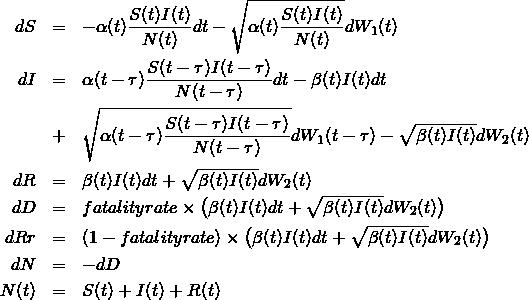 \begin{eqnarray*}dS &=& -\alpha(t)\frac{S(t)I(t)}{N(t)}dt - \sqrt{\alpha(t)\frac{S(t)I(t)}{N(t)}} dW_1(t) \\ \nonumber dI &=& \alpha(t-\tau) \frac{S(t-\tau)I(t-\tau)}{N(t-\tau)} dt - \beta(t) I(t) dt \\ &+& \sqrt{\alpha(t-\tau)\frac{S(t-\tau)I(t-\tau)}{N(t-\tau)}} dW_1(t-\tau) - \sqrt{\beta(t)I(t)} dW_2(t) \\ dR &=& \beta(t) I(t) dt + \sqrt{\beta(t)I(t)} dW_2(t) \\ dD &=& fatalityrate \times \bigl(\beta(t)I(t) dt + \sqrt{\beta(t)I(t)} dW_2(t) \bigr) \\ dRr &=& (1-fatalityrate) \times \bigl(\beta(t)I(t) dt + \sqrt{\beta(t)I(t)}dW_2(t) \bigr)   \\ dN &=& -dD \\ N(t) &=& S(t) + I(t) + R(t)  \end{eqnarray*}